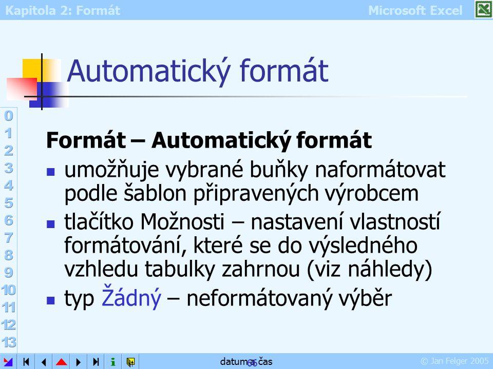 Kapitola 2: Formát Microsoft Excel © Jan Felger 2005 datum a čas 66 Automatický formát Formát – Automatický formát umožňuje vybrané buňky naformátovat