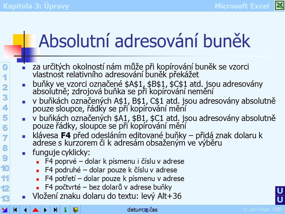 Kapitola 3: Úpravy Microsoft Excel © Jan Felger 2005 datum a čas 73 Absolutní adresování buněk za určitých okolností nám může při kopírování buněk se