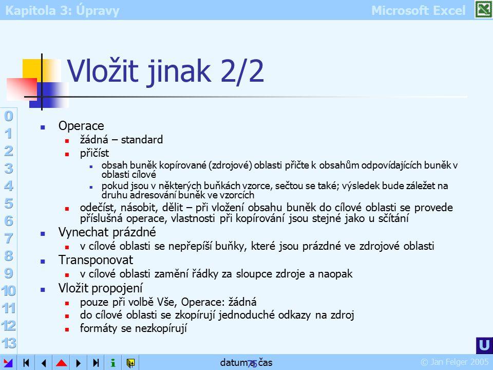 Kapitola 3: Úpravy Microsoft Excel © Jan Felger 2005 datum a čas 75 Vložit jinak 2/2 Operace žádná – standard přičíst obsah buněk kopírované (zdrojové