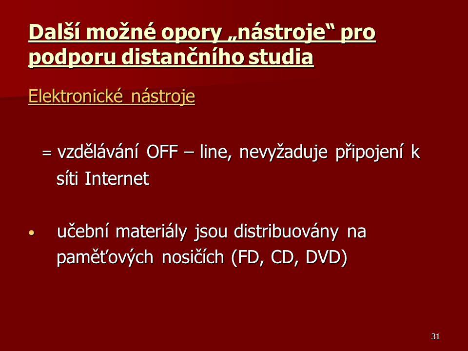 """31 Další možné opory """"nástroje pro podporu distančního studia Elektronické nástroje = vzdělávání OFF – line, nevyžaduje připojení k = vzdělávání OFF – line, nevyžaduje připojení k síti Internet síti Internet učební materiály jsou distribuovány na učební materiály jsou distribuovány na paměťových nosičích (FD, CD, DVD) paměťových nosičích (FD, CD, DVD)"""