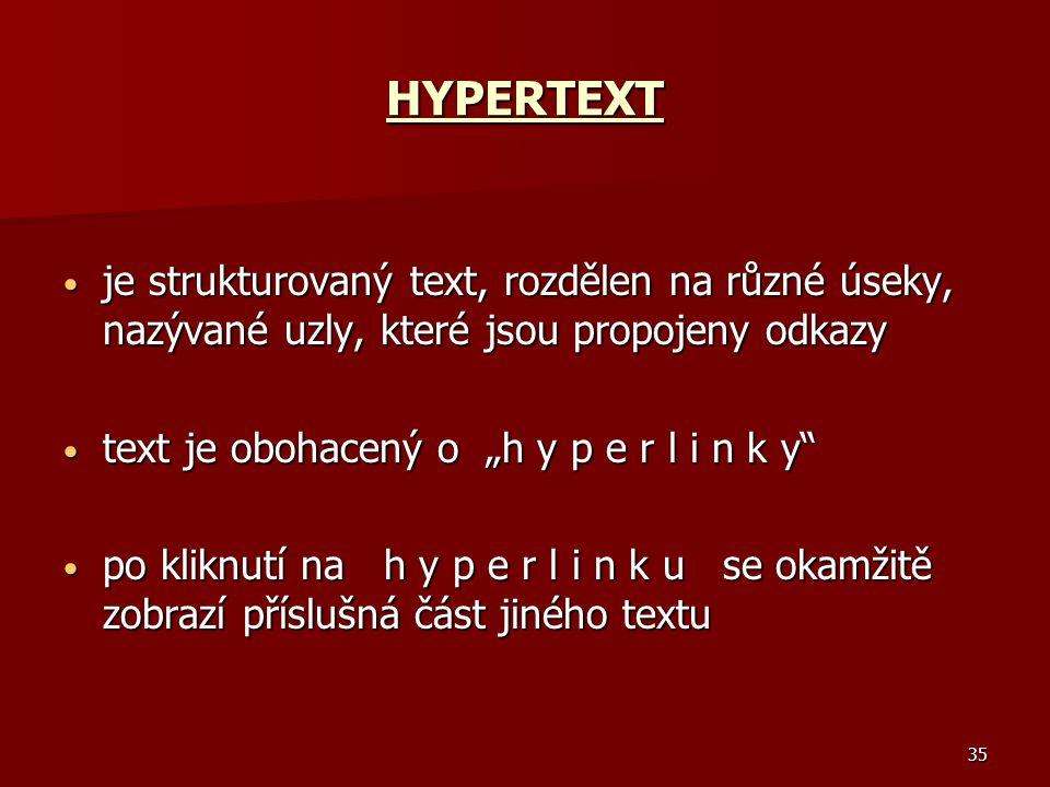 """35 HYPERTEXT je strukturovaný text, rozdělen na různé úseky, nazývané uzly, které jsou propojeny odkazy je strukturovaný text, rozdělen na různé úseky, nazývané uzly, které jsou propojeny odkazy text je obohacený o """"h y p e r l i n k y text je obohacený o """"h y p e r l i n k y po kliknutí na h y p e r l i n k u se okamžitě zobrazí příslušná část jiného textu po kliknutí na h y p e r l i n k u se okamžitě zobrazí příslušná část jiného textu"""