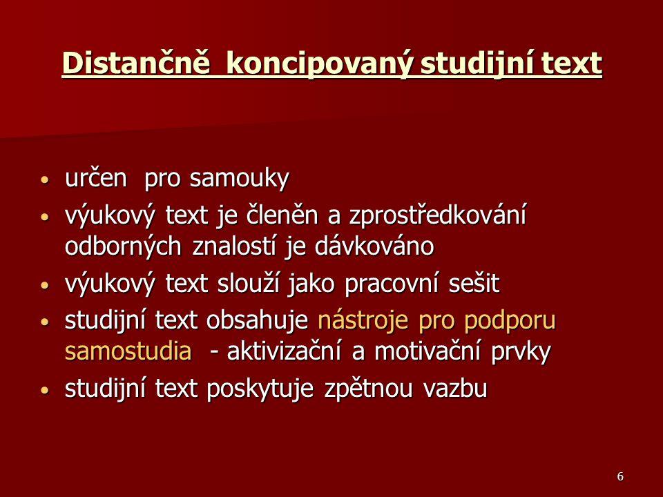 6 Distančně koncipovaný studijní text určen pro samouky určen pro samouky výukový text je členěn a zprostředkování odborných znalostí je dávkováno výukový text je členěn a zprostředkování odborných znalostí je dávkováno výukový text slouží jako pracovní sešit výukový text slouží jako pracovní sešit studijní text obsahuje nástroje pro podporu samostudia - aktivizační a motivační prvky studijní text obsahuje nástroje pro podporu samostudia - aktivizační a motivační prvky studijní text poskytuje zpětnou vazbu studijní text poskytuje zpětnou vazbu