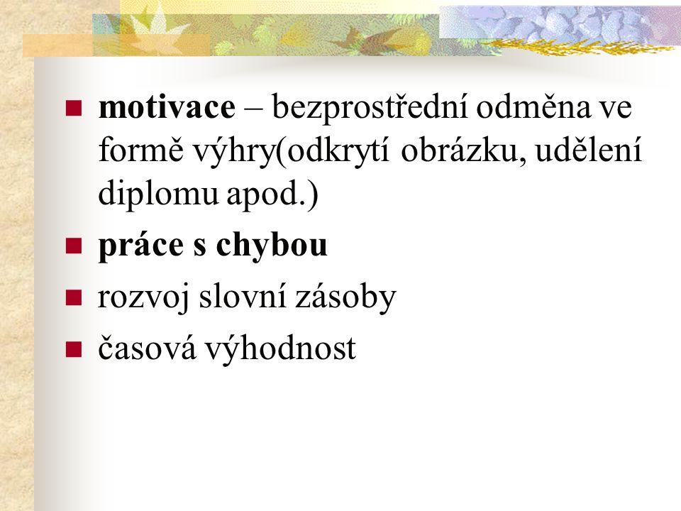 motivace – bezprostřední odměna ve formě výhry(odkrytí obrázku, udělení diplomu apod.) práce s chybou rozvoj slovní zásoby časová výhodnost