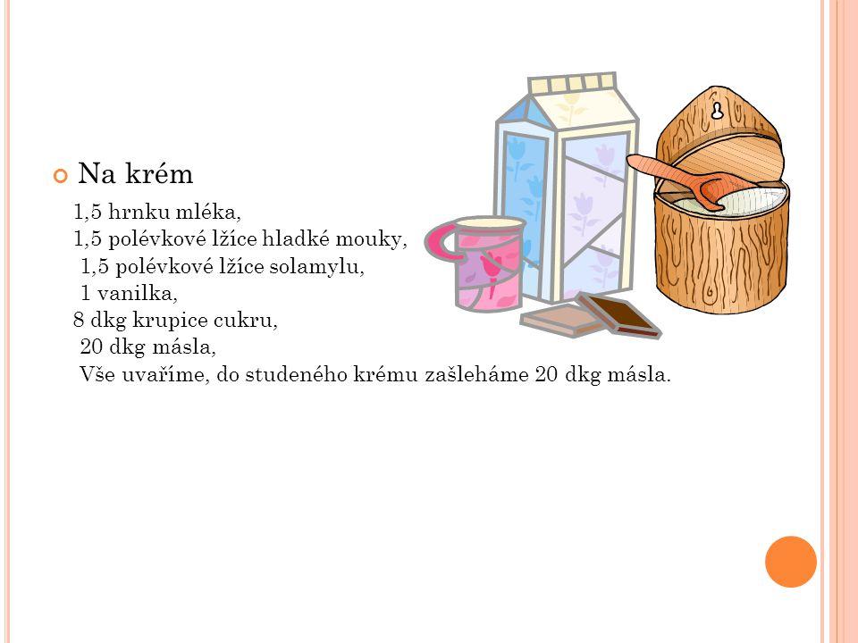 Na krém 1,5 hrnku mléka, 1,5 polévkové lžíce hladké mouky, 1,5 polévkové lžíce solamylu, 1 vanilka, 8 dkg krupice cukru, 20 dkg másla, Vše uvaříme, do
