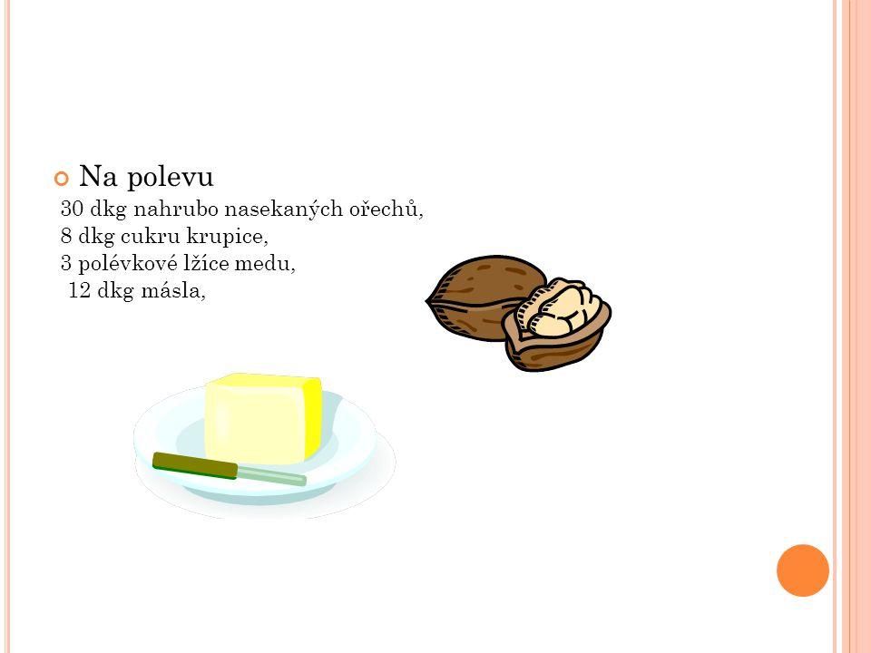 Na polevu 30 dkg nahrubo nasekaných ořechů, 8 dkg cukru krupice, 3 polévkové lžíce medu, 12 dkg másla,