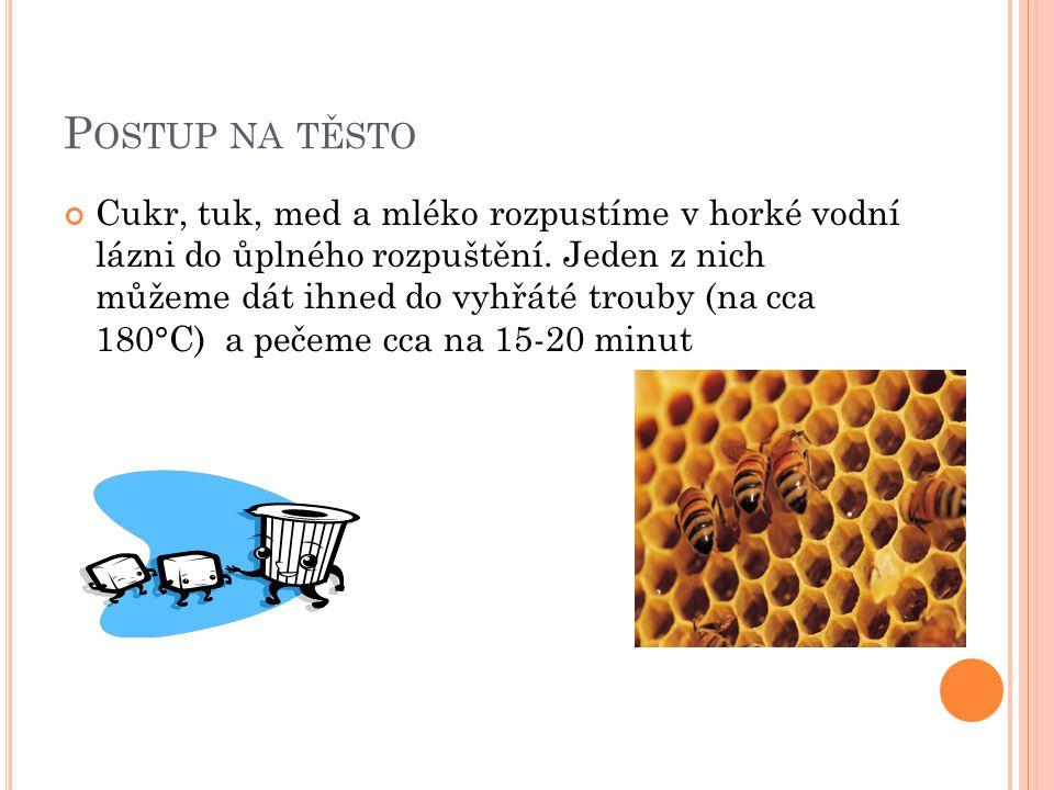 P OSTUP NA TĚSTO Cukr, tuk, med a mléko rozpustíme v horké vodní lázni do ůplného rozpuštění. Jeden z nich můžeme dát ihned do vyhřáté trouby (na cca