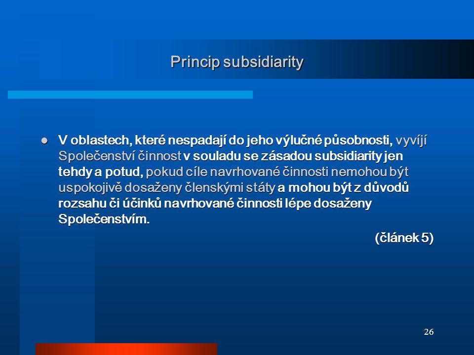 26 Princip subsidiarity V oblastech, které nespadají do jeho výlučné působnosti, vyvíjí Společenství činnost v souladu se zásadou subsidiarity jen tehdy a potud, pokud cíle navrhované činnosti nemohou být uspokojivě dosaženy členskými státy a mohou být z důvodů rozsahu či účinků navrhované činnosti lépe dosaženy Společenstvím.