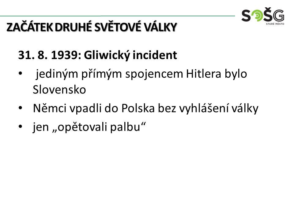 ZAČÁTEK DRUHÉ SVĚTOVÉ VÁLKY 31. 8. 1939: Gliwický incident jediným přímým spojencem Hitlera bylo Slovensko Němci vpadli do Polska bez vyhlášení války