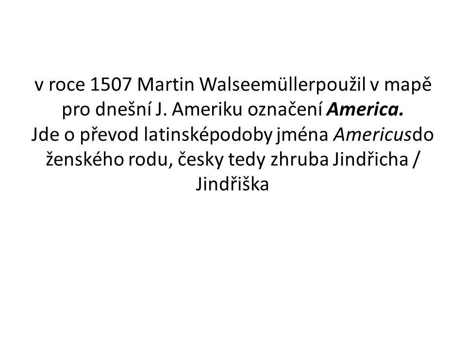 v roce 1507 Martin Walseemüllerpoužil v mapě pro dnešní J. Ameriku označení America. Jde o převod latinsképodoby jména Americusdo ženského rodu, česky