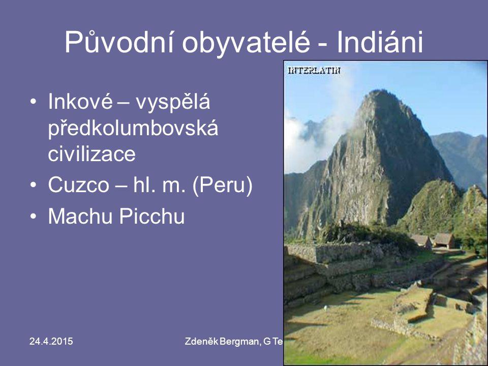 24.4.2015Zdeněk Bergman, G Teplice Původní obyvatelé - Indiáni Inkové – vyspělá předkolumbovská civilizace Cuzco – hl. m. (Peru) Machu Picchu