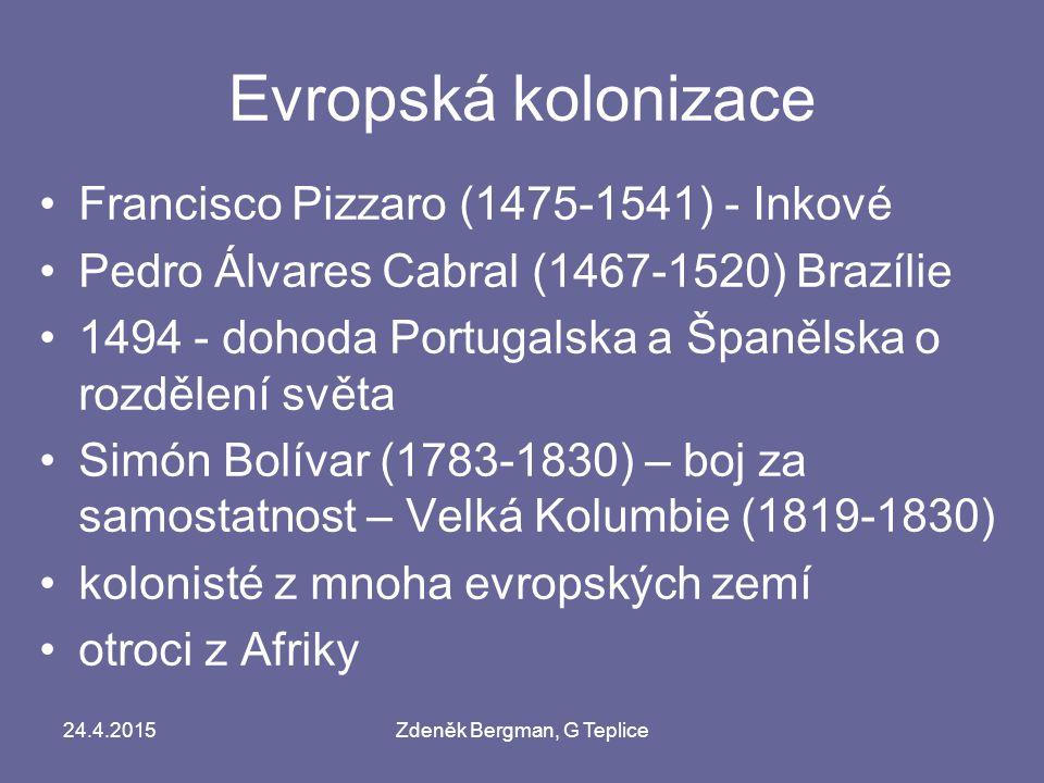 24.4.2015Zdeněk Bergman, G Teplice Evropská kolonizace Francisco Pizzaro (1475-1541) - Inkové Pedro Álvares Cabral (1467-1520) Brazílie 1494 - dohoda