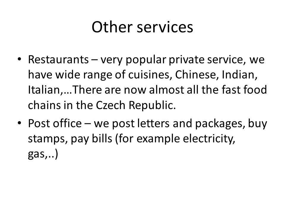 Other services Restaurants – very popular private service, we have wide range of cuisines, Chinese, Indian, Italian,…There are now almost all the fast food chains in the Czech Republic.
