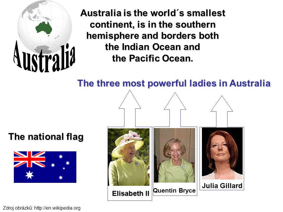 The three most powerful ladies in Australia Australia is the world´s smallest continent, is in the southern hemisphere and borders both the Indian Oce