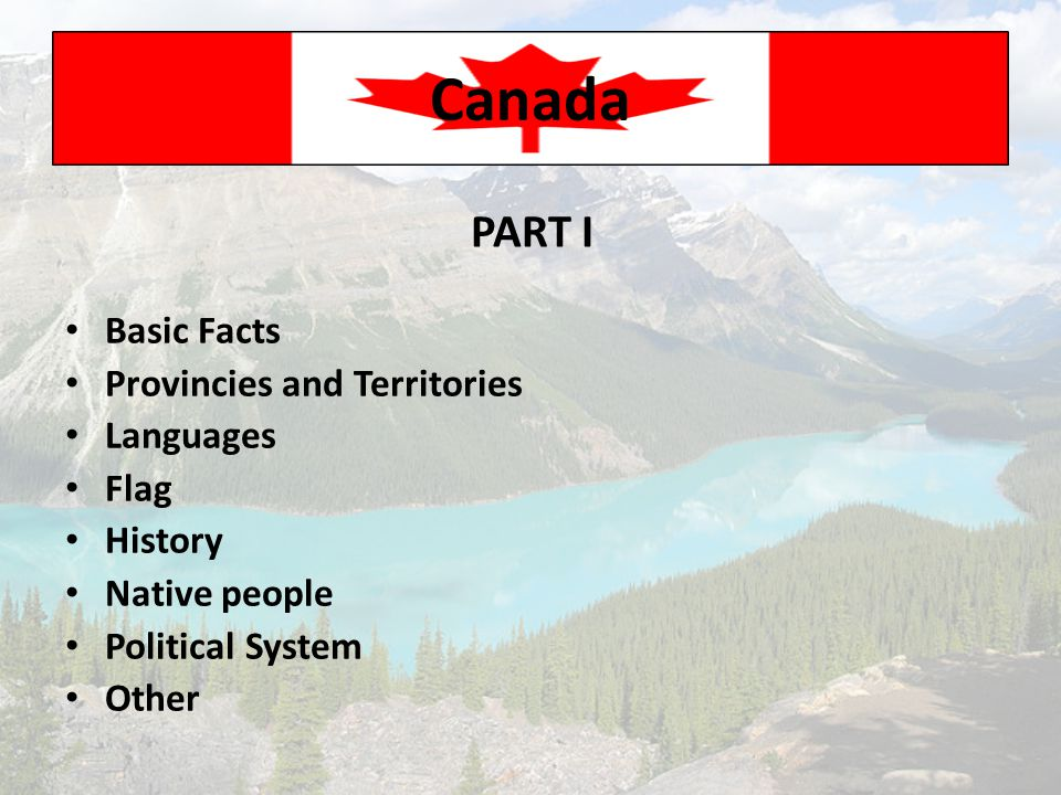 Basic Facts Provincies and Territories Languages Flag History Native people Political System Other Canada PART I