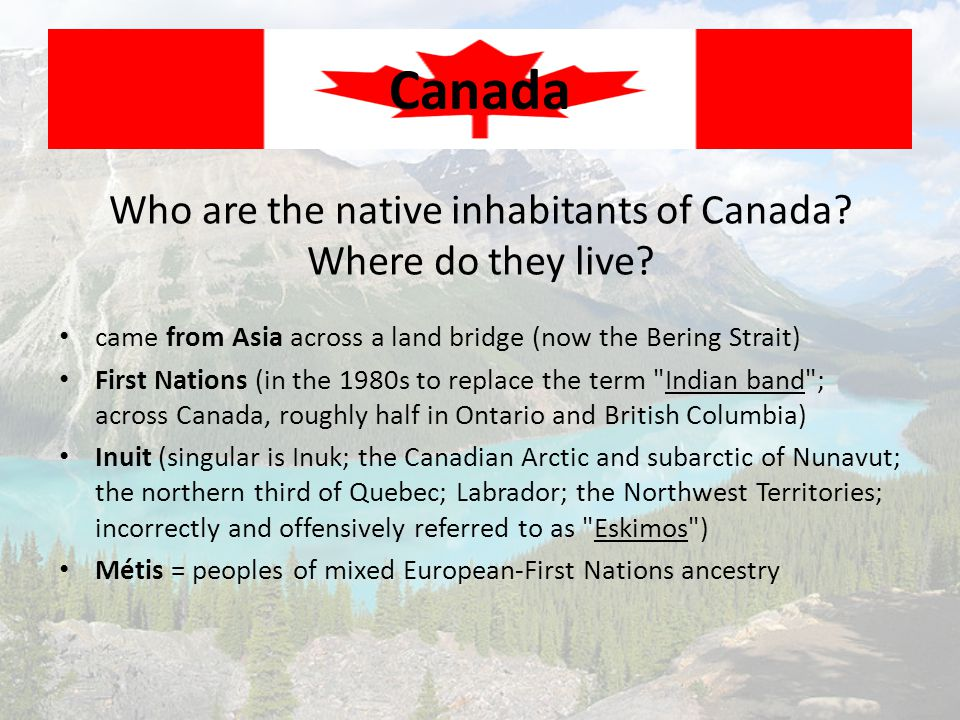 Who are the native inhabitants of Canada? Where do they live? Canada came from Asia across a land bridge (now the Bering Strait) First Nations (in the