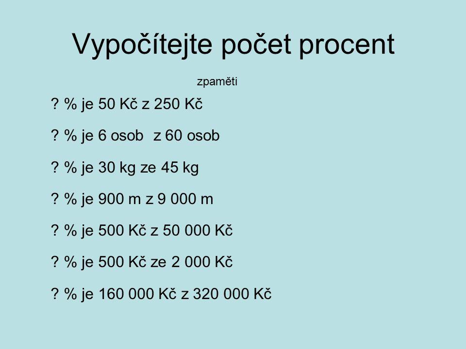 Vypočítejte počet procent ? % je 50 Kč z 250 Kč ? % je 6 osob z 60 osob ? % je 30 kg ze 45 kg ? % je 900 m z 9 000 m ? % je 500 Kč z 50 000 Kč ? % je