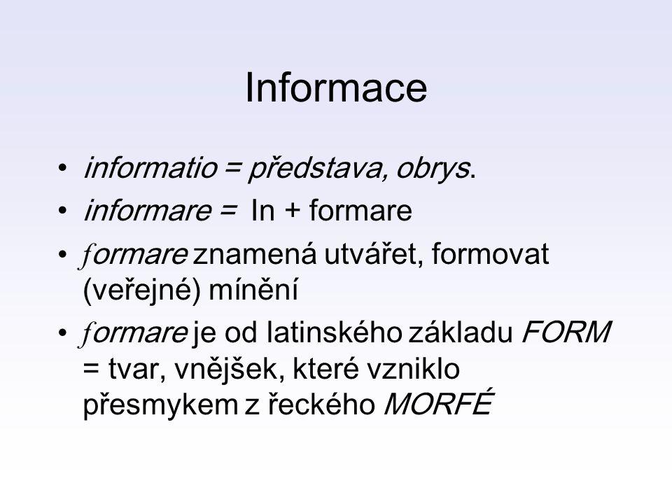 Informace informatio = představa, obrys. informare = In + formare f ormare znamená utvářet, formovat (veřejné) mínění f ormare je od latinského základ