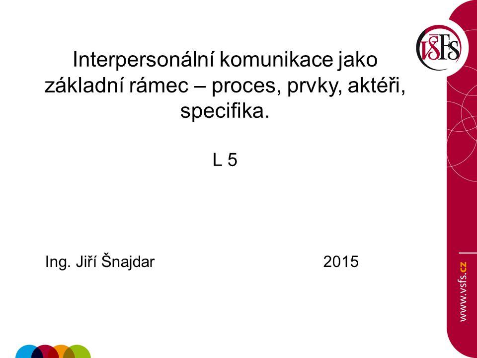Interpersonální komunikace jako základní rámec – proces, prvky, aktéři, specifika. L 5 Ing. Jiří Šnajdar 2015