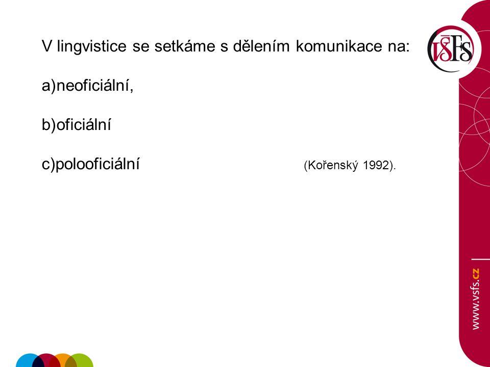 V lingvistice se setkáme s dělením komunikace na: a)neoficiální, b)oficiální c)polooficiální (Kořenský 1992).
