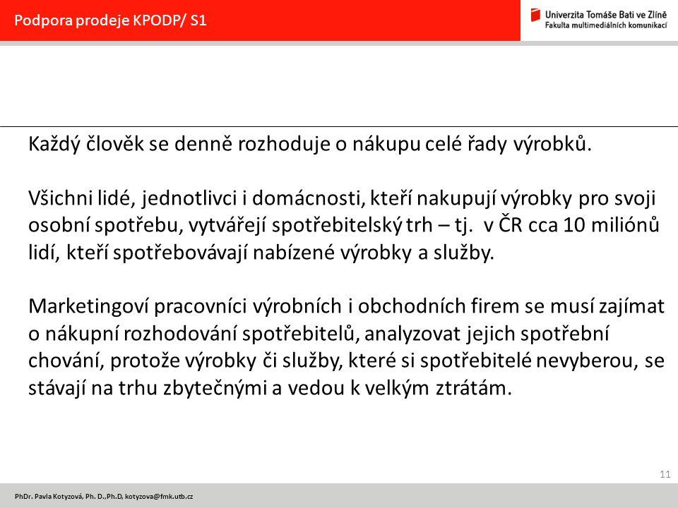11 PhDr. Pavla Kotyzová, Ph. D.,Ph.D, kotyzova@fmk.utb.cz Podpora prodeje KPODP/ S1 Každý člověk se denně rozhoduje o nákupu celé řady výrobků. Všichn