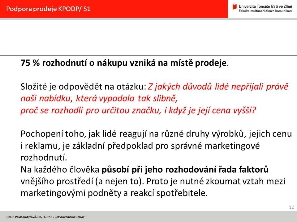 12 PhDr. Pavla Kotyzová, Ph. D.,Ph.D, kotyzova@fmk.utb.cz Podpora prodeje KPODP/ S1 75 % rozhodnutí o nákupu vzniká na místě prodeje. Složité je odpov