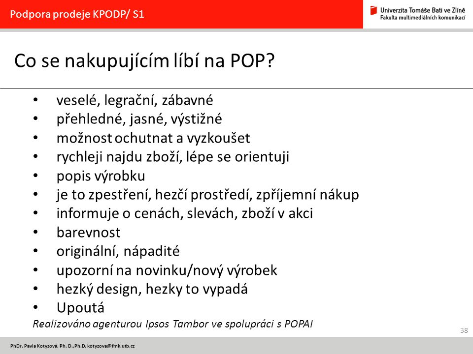 38 PhDr. Pavla Kotyzová, Ph. D.,Ph.D, kotyzova@fmk.utb.cz Co se nakupujícím líbí na POP? Podpora prodeje KPODP/ S1 veselé, legrační, zábavné přehledné