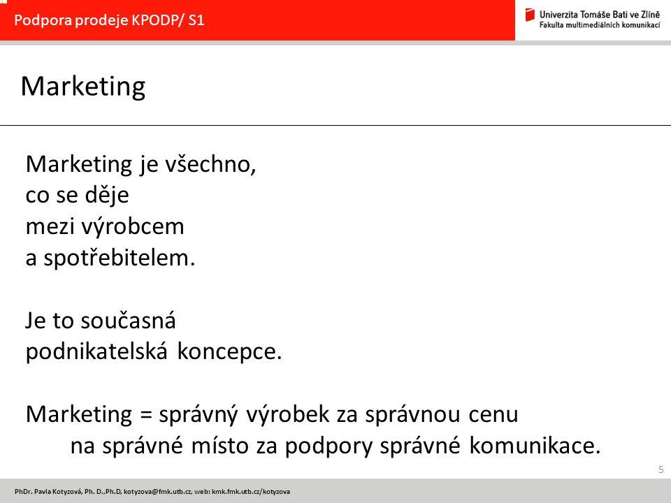 5 PhDr. Pavla Kotyzová, Ph. D.,Ph.D, kotyzova@fmk.utb.cz, web: kmk.fmk.utb.cz/kotyzova Marketing Podpora prodeje KPODP/ S1 Marketing je všechno, co se
