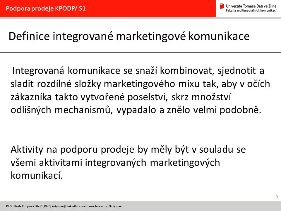 9 PhDr. Pavla Kotyzová, Ph. D.,Ph.D, kotyzova@fmk.utb.cz, web: kmk.fmk.utb.cz/kotyzova Definice integrované marketingové komunikace Podpora prodeje KP