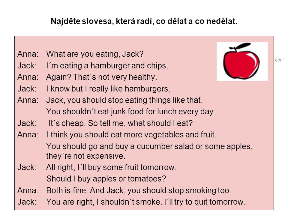 Najděte slovesa, která radí, co dělat a co nedělat. Anna: What are you eating, Jack? Jack: I´m eating a hamburger and chips. Anna:Again? That´s not ve