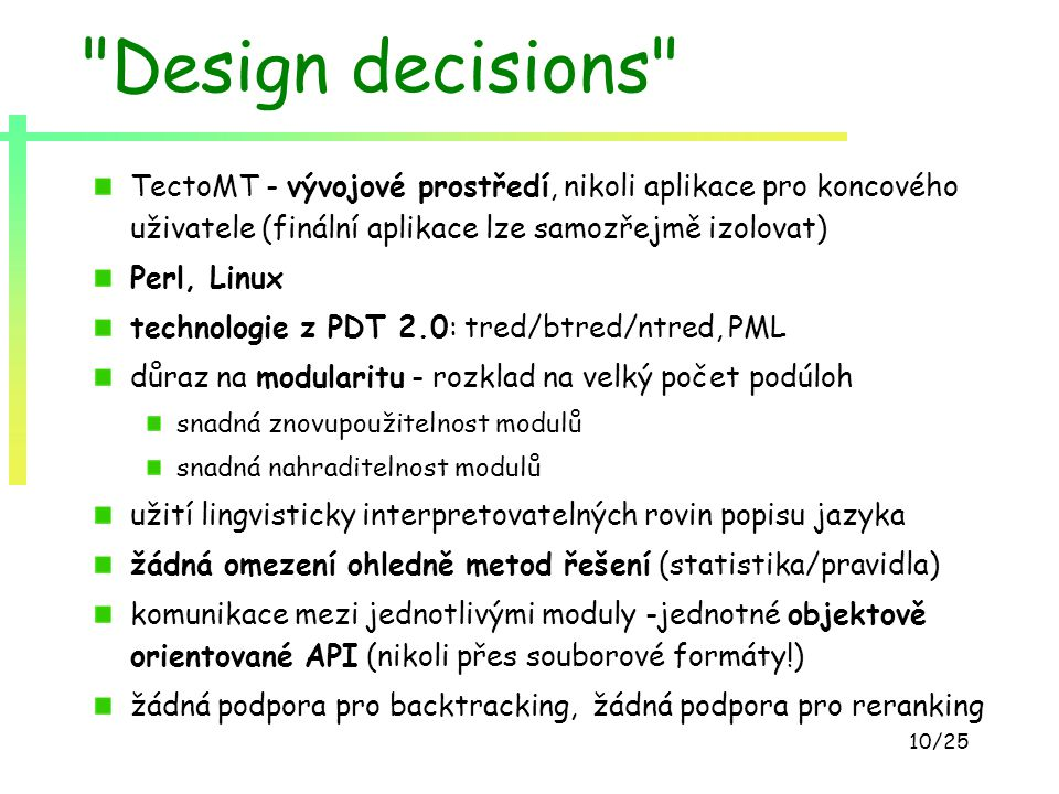 10/25 Design decisions TectoMT - vývojové prostředí, nikoli aplikace pro koncového uživatele (finální aplikace lze samozřejmě izolovat) Perl, Linux technologie z PDT 2.0: tred/btred/ntred, PML důraz na modularitu - rozklad na velký počet podúloh snadná znovupoužitelnost modulů snadná nahraditelnost modulů užití lingvisticky interpretovatelných rovin popisu jazyka žádná omezení ohledně metod řešení (statistika/pravidla) komunikace mezi jednotlivými moduly -jednotné objektově orientované API (nikoli přes souborové formáty!) žádná podpora pro backtracking, žádná podpora pro reranking