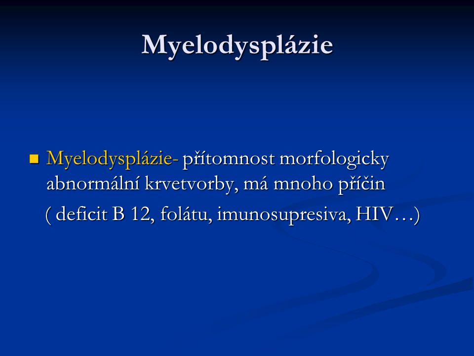 Myelodysplázie Myelodysplázie- přítomnost morfologicky abnormální krvetvorby, má mnoho příčin Myelodysplázie- přítomnost morfologicky abnormální krvetvorby, má mnoho příčin ( deficit B 12, folátu, imunosupresiva, HIV…) ( deficit B 12, folátu, imunosupresiva, HIV…)