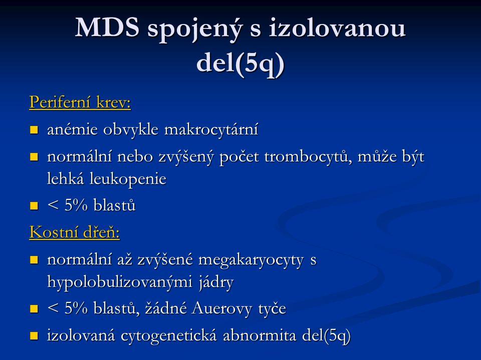 MDS spojený s izolovanou del(5q) Periferní krev: anémie obvykle makrocytární anémie obvykle makrocytární normální nebo zvýšený počet trombocytů, může být lehká leukopenie normální nebo zvýšený počet trombocytů, může být lehká leukopenie < 5% blastů < 5% blastů Kostní dřeň: normální až zvýšené megakaryocyty s hypolobulizovanými jádry normální až zvýšené megakaryocyty s hypolobulizovanými jádry < 5% blastů, žádné Auerovy tyče < 5% blastů, žádné Auerovy tyče izolovaná cytogenetická abnormita del(5q) izolovaná cytogenetická abnormita del(5q)