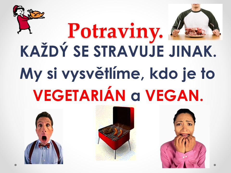 Potraviny. KAŽDÝ SE STRAVUJE JINAK. My si vysvětlíme, kdo je to VEGETARIÁN a VEGAN.