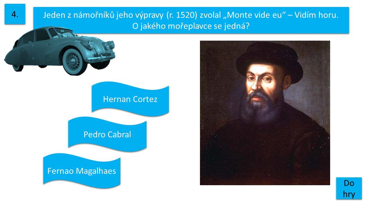 """Jeden z námořníků jeho výpravy (r. 1520) zvolal """"Monte vide eu"""" – Vidím horu. O jakého mořeplavce se jedná? 4. Do hry Do hry Pedro Cabral Hernan Corte"""