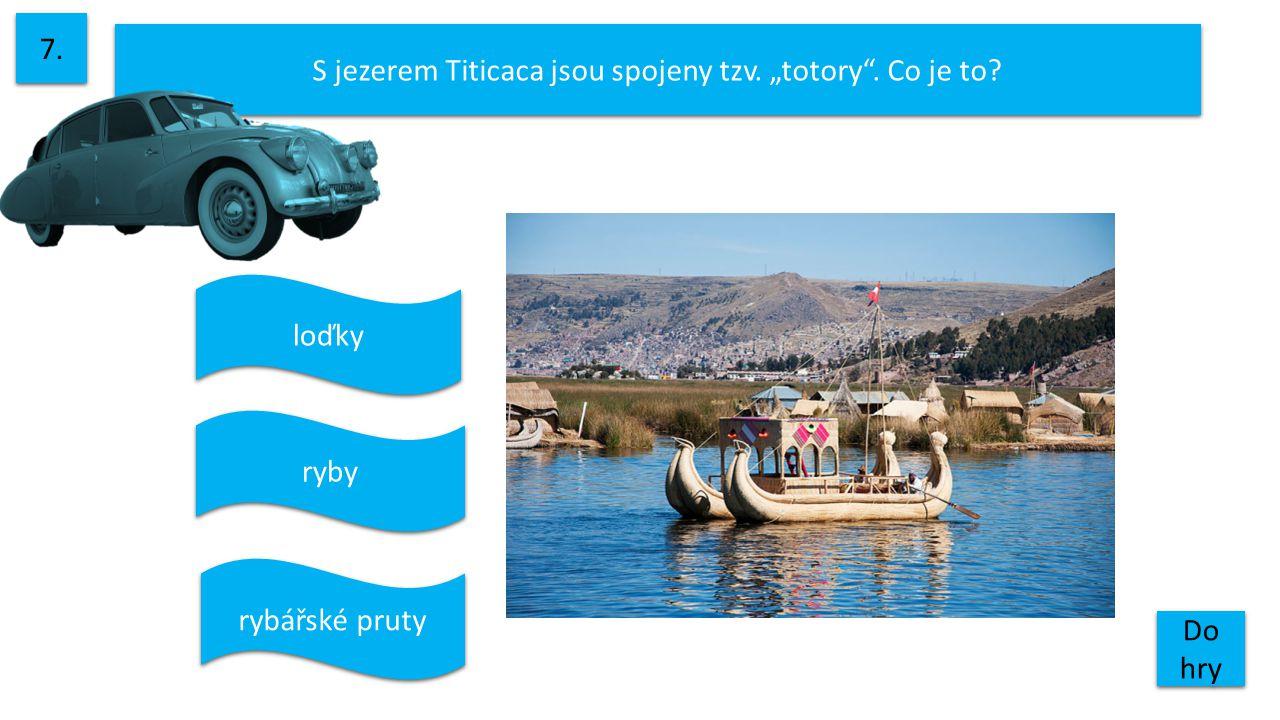 """S jezerem Titicaca jsou spojeny tzv. """"totory . Co je to? 7. Do hry Do hry ryby rybářské pruty loďky"""