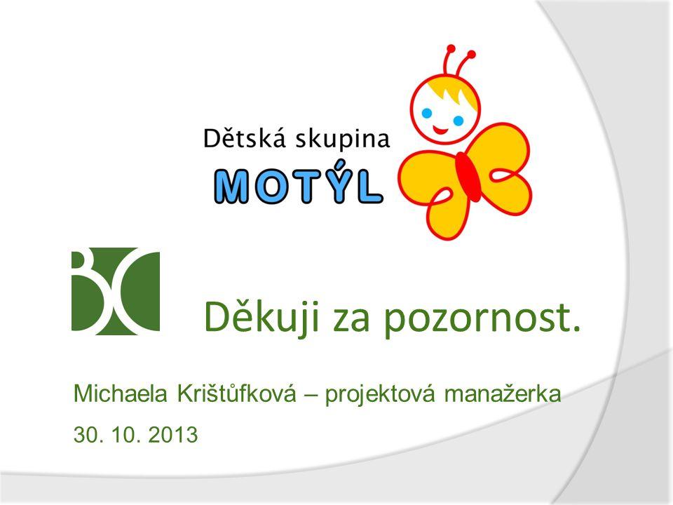 Děkuji za pozornost. Michaela Krištůfková – projektová manažerka 30. 10. 2013