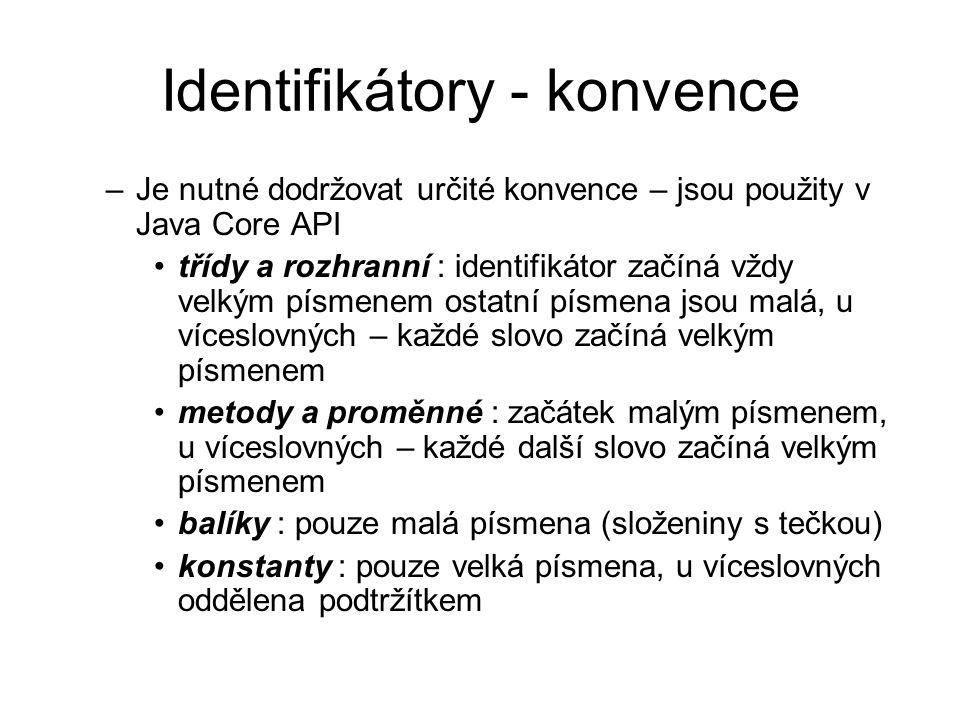 Identifikátory - konvence –Je nutné dodržovat určité konvence – jsou použity v Java Core API třídy a rozhranní : identifikátor začíná vždy velkým písmenem ostatní písmena jsou malá, u víceslovných – každé slovo začíná velkým písmenem metody a proměnné : začátek malým písmenem, u víceslovných – každé další slovo začíná velkým písmenem balíky : pouze malá písmena (složeniny s tečkou) konstanty : pouze velká písmena, u víceslovných oddělena podtržítkem