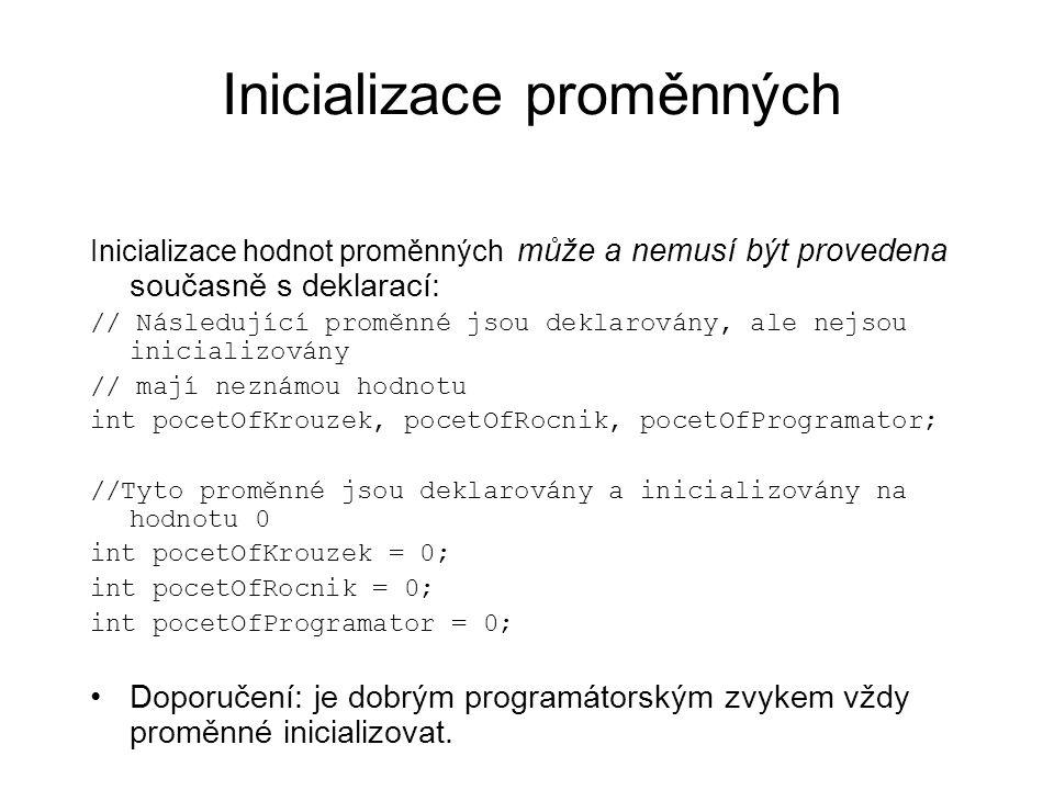 Inicializace proměnných Inicializace hodnot proměnných může a nemusí být provedena současně s deklarací: // Následující proměnné jsou deklarovány, ale nejsou inicializovány // mají neznámou hodnotu int pocetOfKrouzek, pocetOfRocnik, pocetOfProgramator; //Tyto proměnné jsou deklarovány a inicializovány na hodnotu 0 int pocetOfKrouzek = 0; int pocetOfRocnik = 0; int pocetOfProgramator = 0; Doporučení: je dobrým programátorským zvykem vždy proměnné inicializovat.