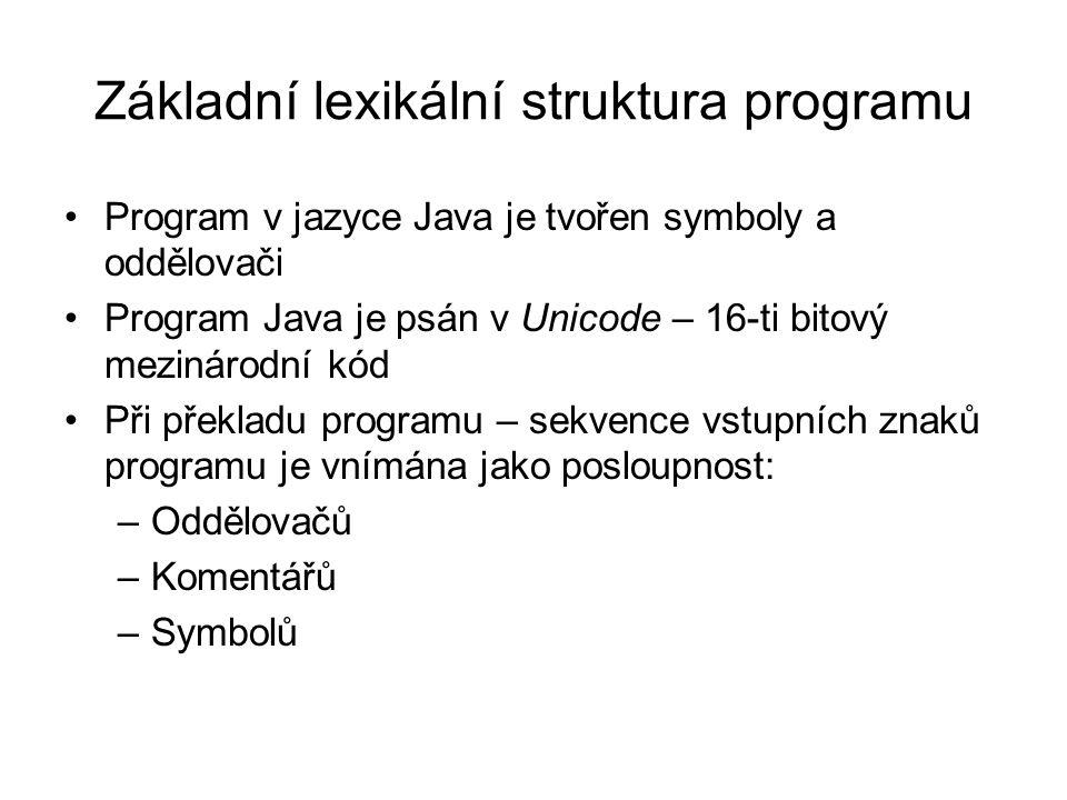 Základní lexikální struktura programu Program v jazyce Java je tvořen symboly a oddělovači Program Java je psán v Unicode – 16-ti bitový mezinárodní kód Při překladu programu – sekvence vstupních znaků programu je vnímána jako posloupnost: –Oddělovačů –Komentářů –Symbolů