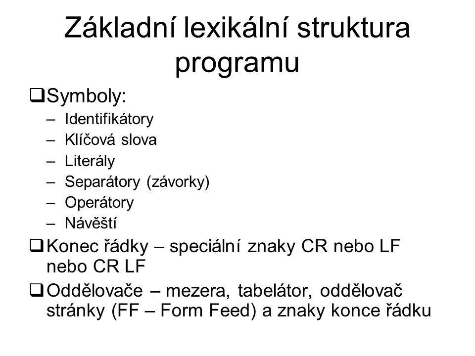 Základní lexikální struktura programu  Symboly: –Identifikátory –Klíčová slova –Literály –Separátory (závorky) –Operátory –Návěští  Konec řádky – speciální znaky CR nebo LF nebo CR LF  Oddělovače – mezera, tabelátor, oddělovač stránky (FF – Form Feed) a znaky konce řádku