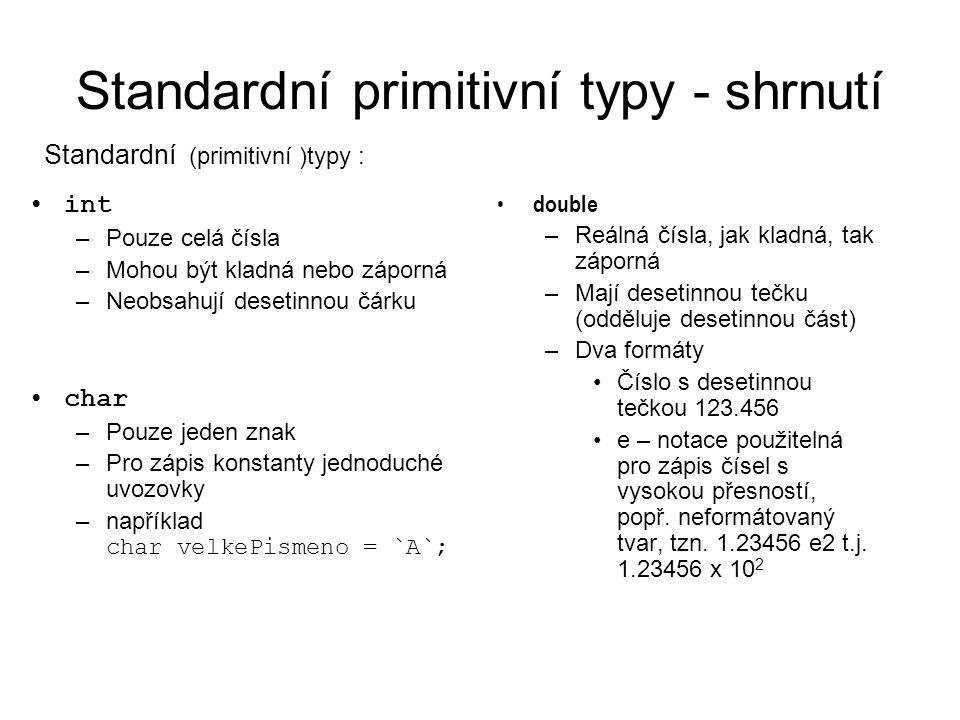 Standardní primitivní typy - shrnutí int –Pouze celá čísla –Mohou být kladná nebo záporná –Neobsahují desetinnou čárku char –Pouze jeden znak –Pro zápis konstanty jednoduché uvozovky –například char velkePismeno = `A`; double –Reálná čísla, jak kladná, tak záporná –Mají desetinnou tečku (odděluje desetinnou část) –Dva formáty Číslo s desetinnou tečkou 123.456 e – notace použitelná pro zápis čísel s vysokou přesností, popř.