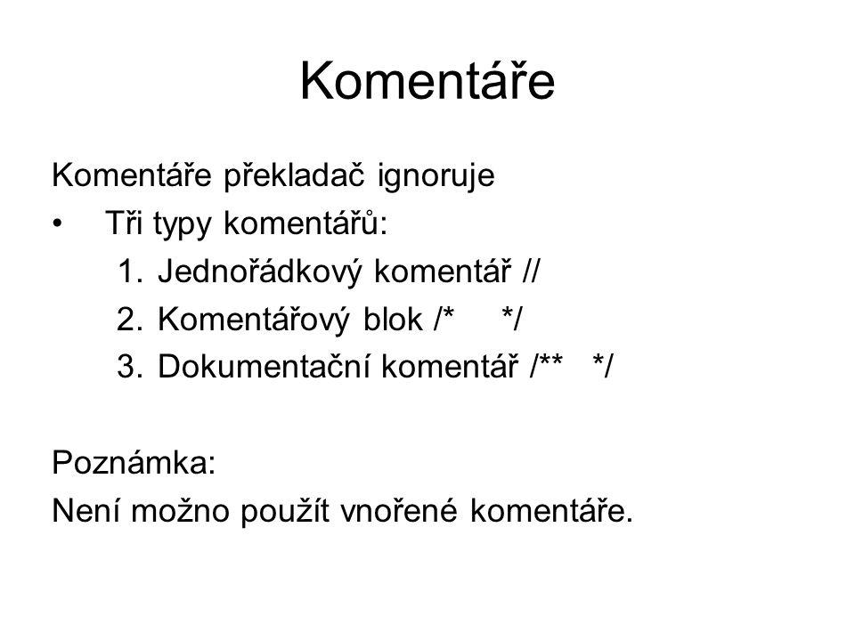 Komentáře Komentáře překladač ignoruje Tři typy komentářů: 1.Jednořádkový komentář // 2.Komentářový blok /* */ 3.Dokumentační komentář /** */ Poznámka: Není možno použít vnořené komentáře.