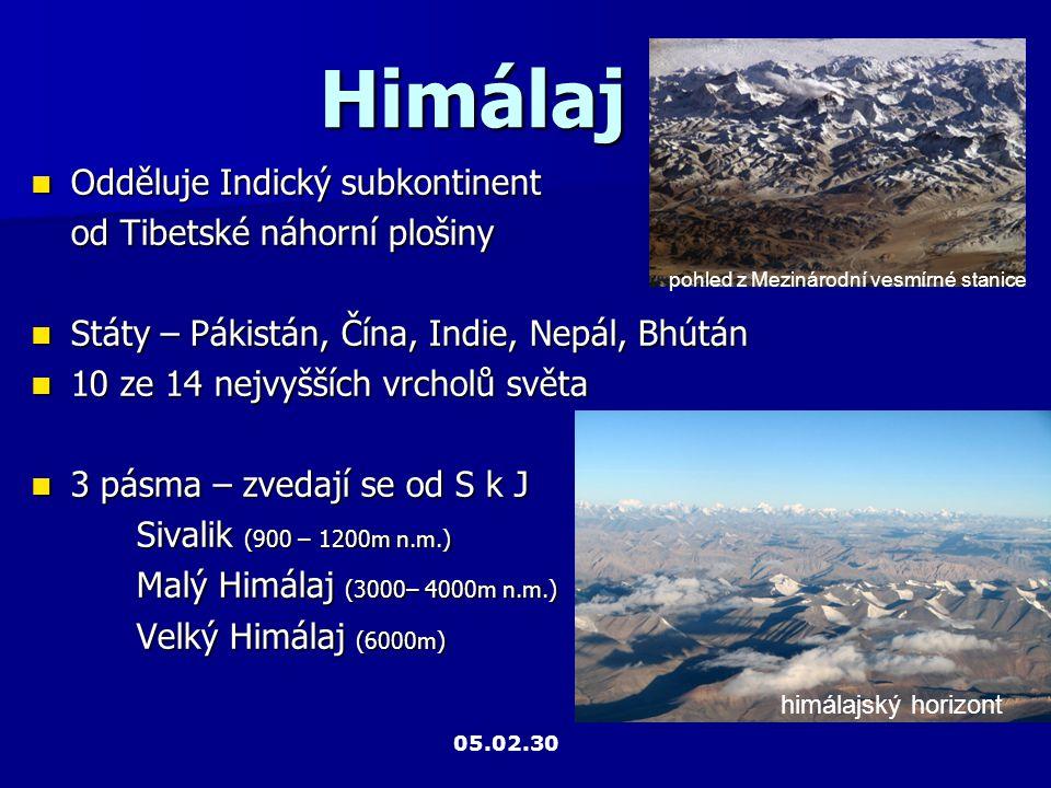 Himálaj Odděluje Indický subkontinent Odděluje Indický subkontinent od Tibetské náhorní plošiny Státy – Pákistán, Čína, Indie, Nepál, Bhútán Státy – Pákistán, Čína, Indie, Nepál, Bhútán 10 ze 14 nejvyšších vrcholů světa 10 ze 14 nejvyšších vrcholů světa 3 pásma – zvedají se od S k J 3 pásma – zvedají se od S k J Sivalik (900 – 1200m n.m.) Malý Himálaj (3000– 4000m n.m.) Velký Himálaj (6000m) pohled z Mezinárodní vesmírné stanice himálajský horizont 05.02.30