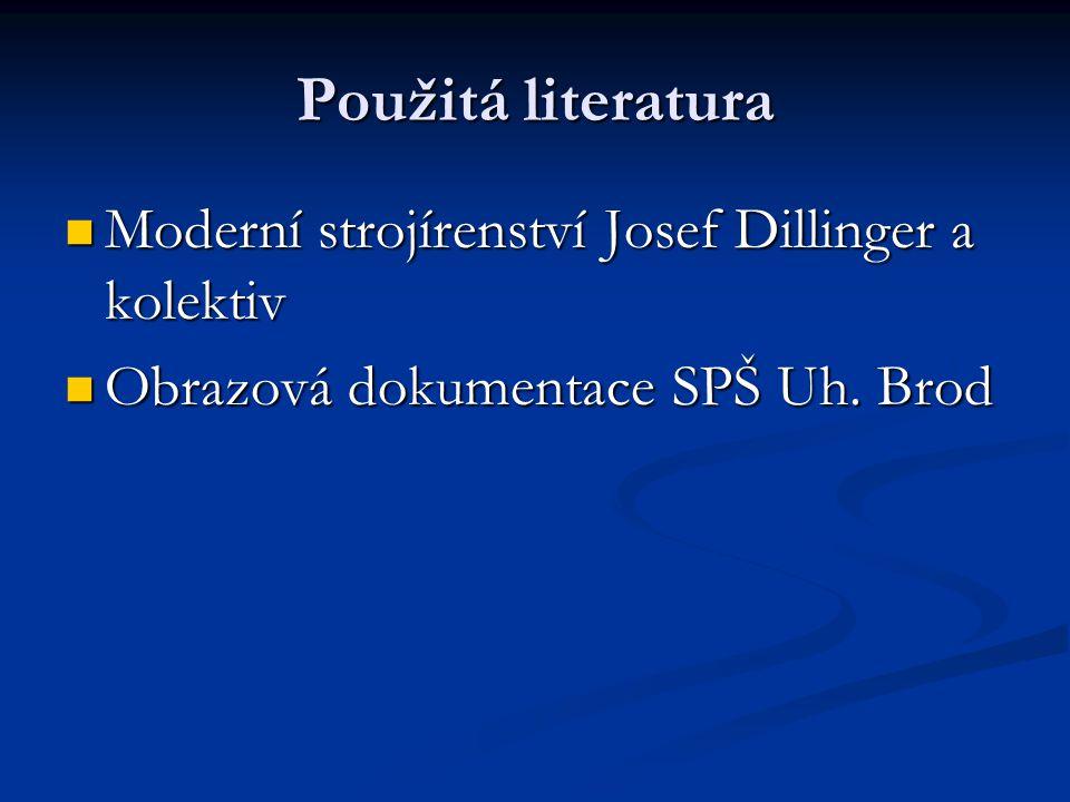 Použitá literatura Moderní strojírenství Josef Dillinger a kolektiv Moderní strojírenství Josef Dillinger a kolektiv Obrazová dokumentace SPŠ Uh.