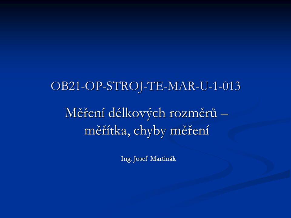 OB21-OP-STROJ-TE-MAR-U-1-013 Měření délkových rozměrů – měřítka, chyby měření Ing. Josef Martinák