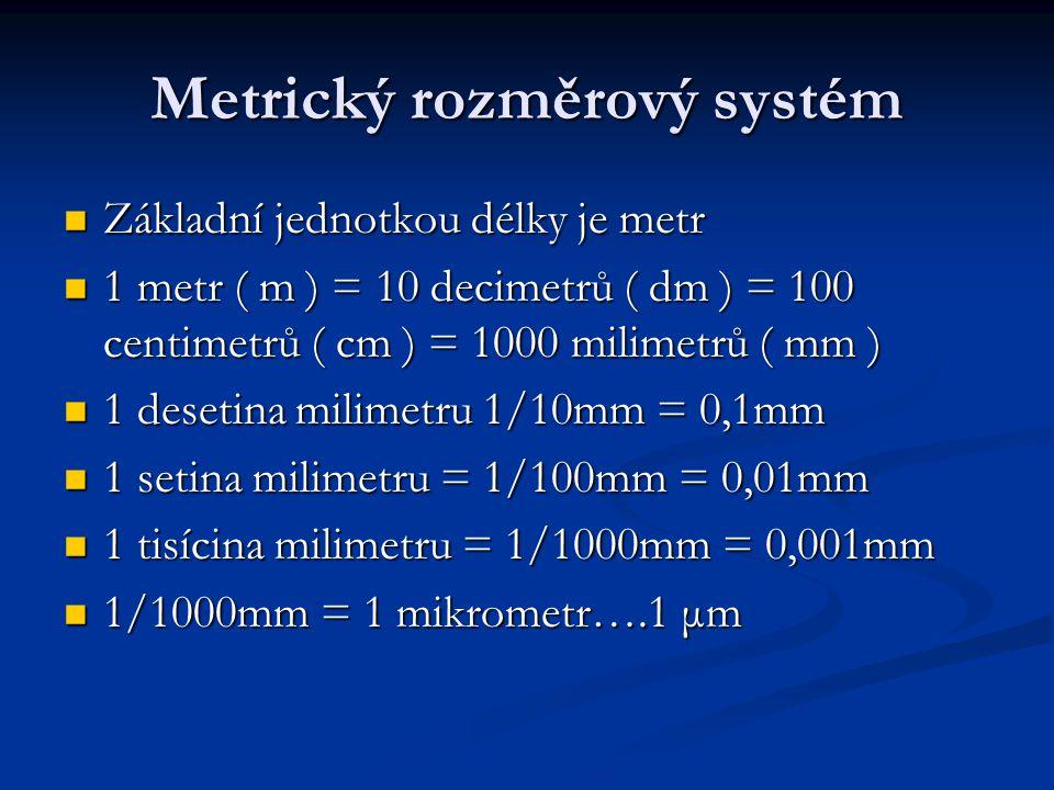 Metrický rozměrový systém Základní jednotkou délky je metr Základní jednotkou délky je metr 1 metr ( m ) = 10 decimetrů ( dm ) = 100 centimetrů ( cm ) = 1000 milimetrů ( mm ) 1 metr ( m ) = 10 decimetrů ( dm ) = 100 centimetrů ( cm ) = 1000 milimetrů ( mm ) 1 desetina milimetru 1/10mm = 0,1mm 1 desetina milimetru 1/10mm = 0,1mm 1 setina milimetru = 1/100mm = 0,01mm 1 setina milimetru = 1/100mm = 0,01mm 1 tisícina milimetru = 1/1000mm = 0,001mm 1 tisícina milimetru = 1/1000mm = 0,001mm 1/1000mm = 1 mikrometr….1 μm 1/1000mm = 1 mikrometr….1 μm