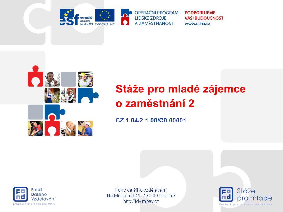 Fond dalšího vzdělávání, Na Maninách 20, 170 00 Praha 7 http://fdv.mpsv.cz CZ.1.04/2.1.00/C8.00001 Stáže pro mladé zájemce o zaměstnání 2