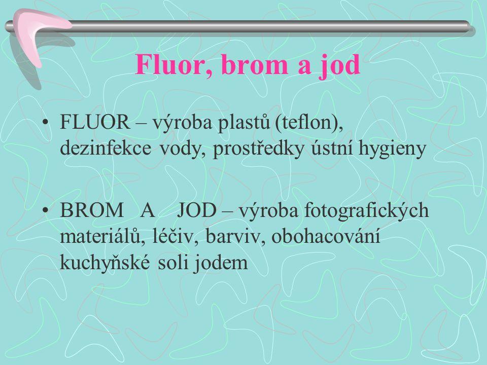 Fluor, brom a jod FLUOR – výroba plastů (teflon), dezinfekce vody, prostředky ústní hygieny BROM A JOD – výroba fotografických materiálů, léčiv, barviv, obohacování kuchyňské soli jodem