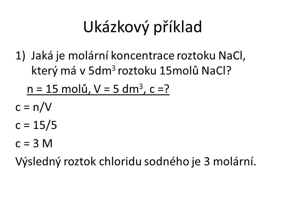 Ukázkový příklad 1)Jaká je molární koncentrace roztoku NaCl, který má v 5dm 3 roztoku 15molů NaCl.