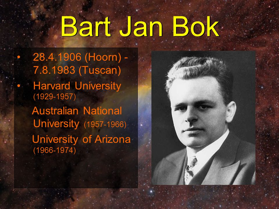 Bart Jan Bok 28.4.1906 (Hoorn) - 7.8.1983 (Tuscan) Harvard University (1929-1957) Australian National University (1957-1966) University of Arizona (19
